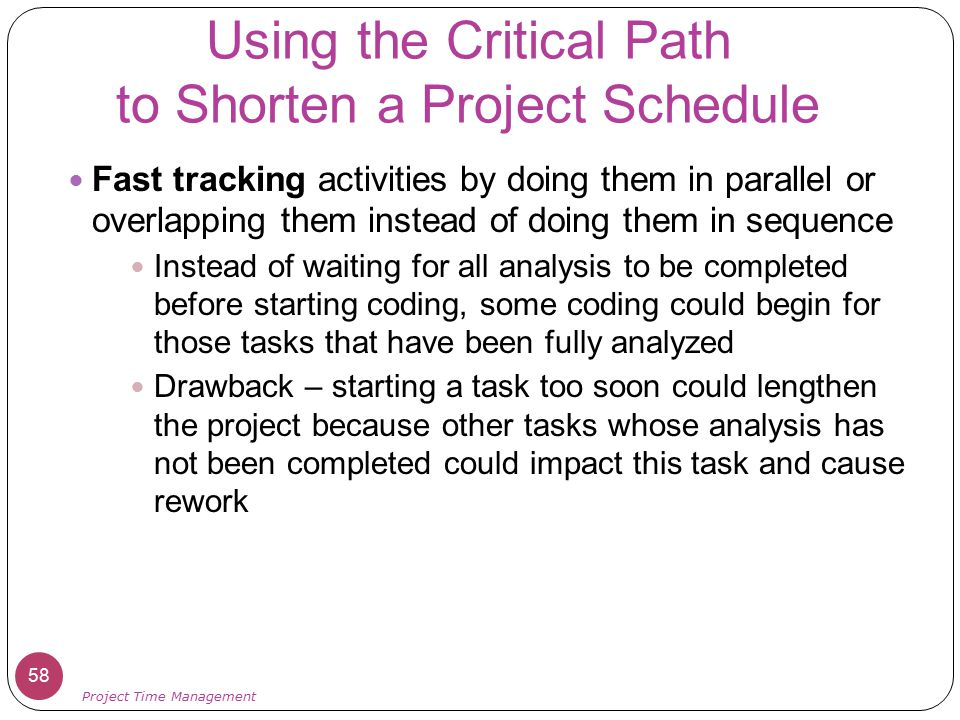 Using the Critical Path to Shorten a Project Schedule Fast tracking activities by doing them in parallel or overlapping them instead of doing them in