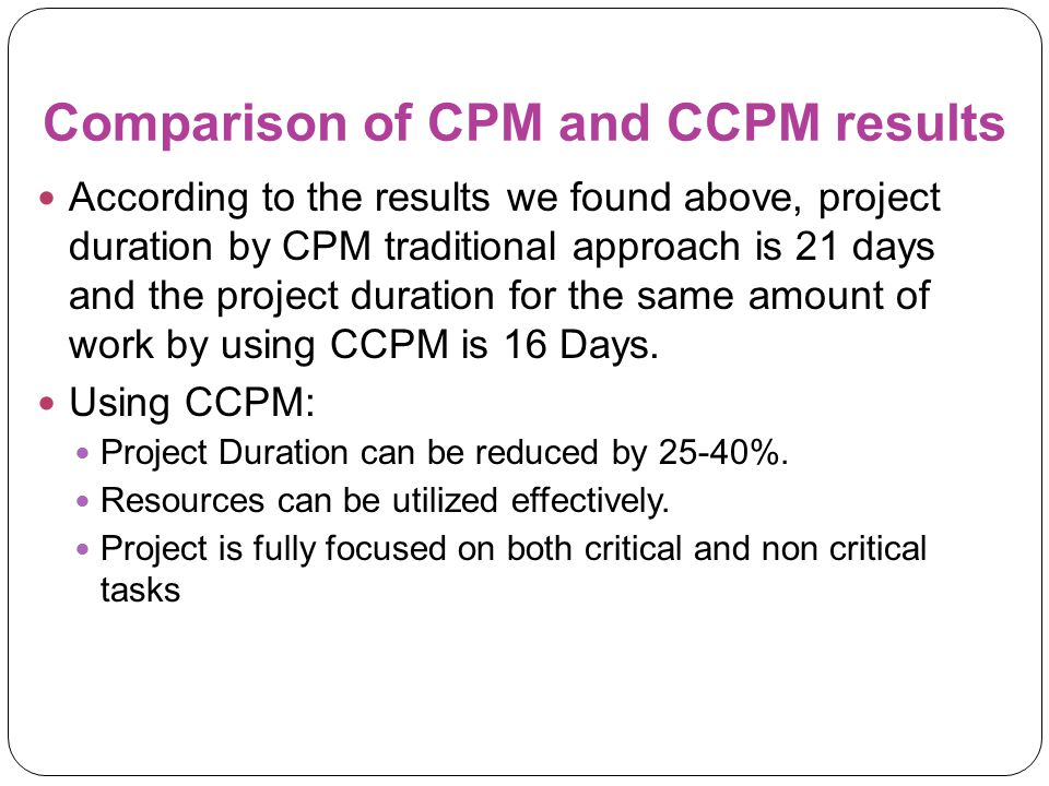 Comparison of CPM and CCPM results According to the results we found above, project duration by CPM traditional approach is 21 days and the project du