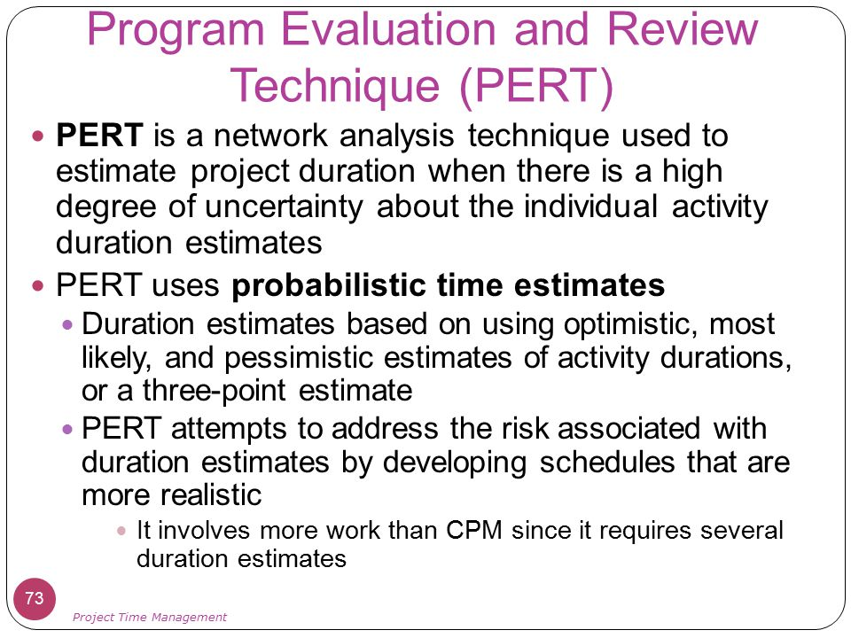 Program Evaluation and Review Technique (PERT) PERT is a network analysis technique used to estimate project duration when there is a high degree of u