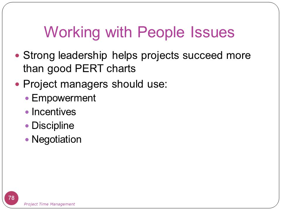 Working with People Issues Strong leadership helps projects succeed more than good PERT charts Project managers should use: Empowerment Incentives Dis
