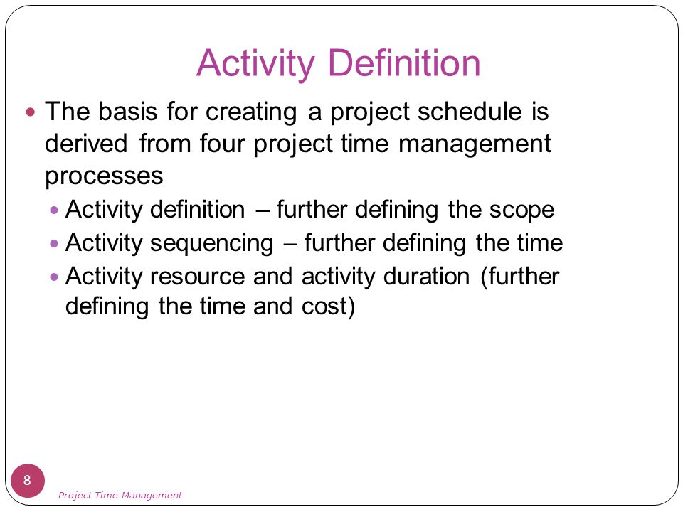 Activity Lists and Attributes An activity list is a tabulation of activities to be included on a project schedule that includes: The activity name An activity identifier or number A brief description of the activity Activity attributes provide more information such as predecessors, successors, logical relationships, leads and lags, resource requirements, constraints, imposed dates, and assumptions related to the activity 9 Project Time Management