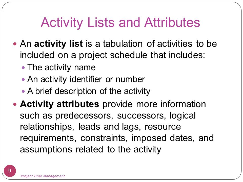 Activity Lists and Attributes An activity list is a tabulation of activities to be included on a project schedule that includes: The activity name An