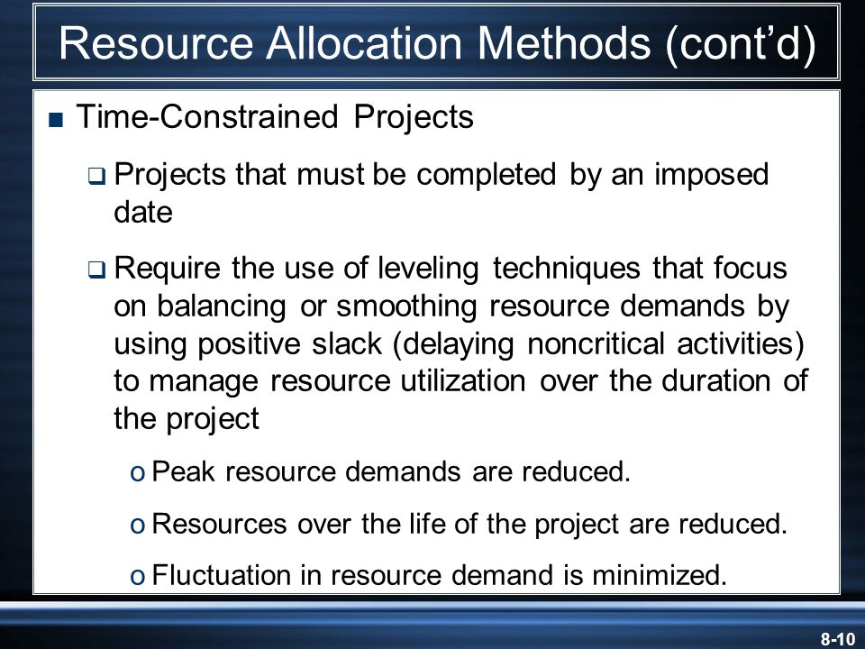 8-10 Resource Allocation Methods (cont'd)  Time-Constrained Projects  Projects that must be completed by an imposed date  Require the use of leveling techniques that focus on balancing or smoothing resource demands by using positive slack (delaying noncritical activities) to manage resource utilization over the duration of the project oPeak resource demands are reduced.