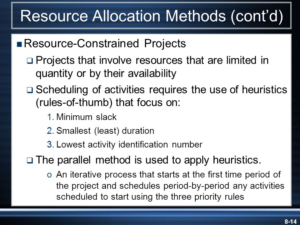 8-14  Resource-Constrained Projects  Projects that involve resources that are limited in quantity or by their availability  Scheduling of activities requires the use of heuristics (rules-of-thumb) that focus on: 1.Minimum slack 2.Smallest (least) duration 3.Lowest activity identification number  The parallel method is used to apply heuristics.