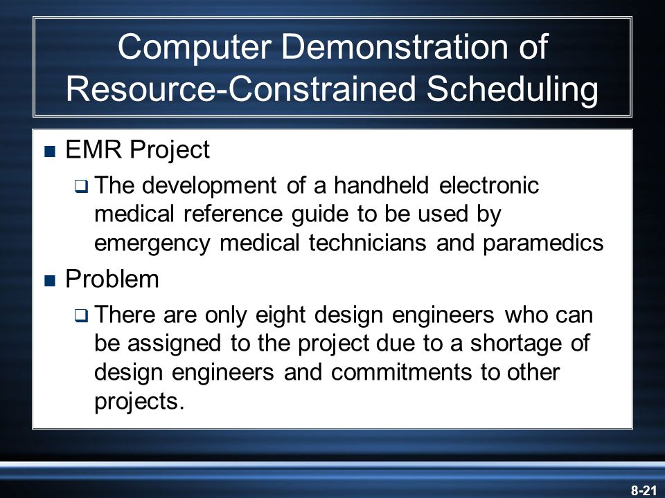 8-21 Computer Demonstration of Resource-Constrained Scheduling  EMR Project  The development of a handheld electronic medical reference guide to be used by emergency medical technicians and paramedics  Problem  There are only eight design engineers who can be assigned to the project due to a shortage of design engineers and commitments to other projects.