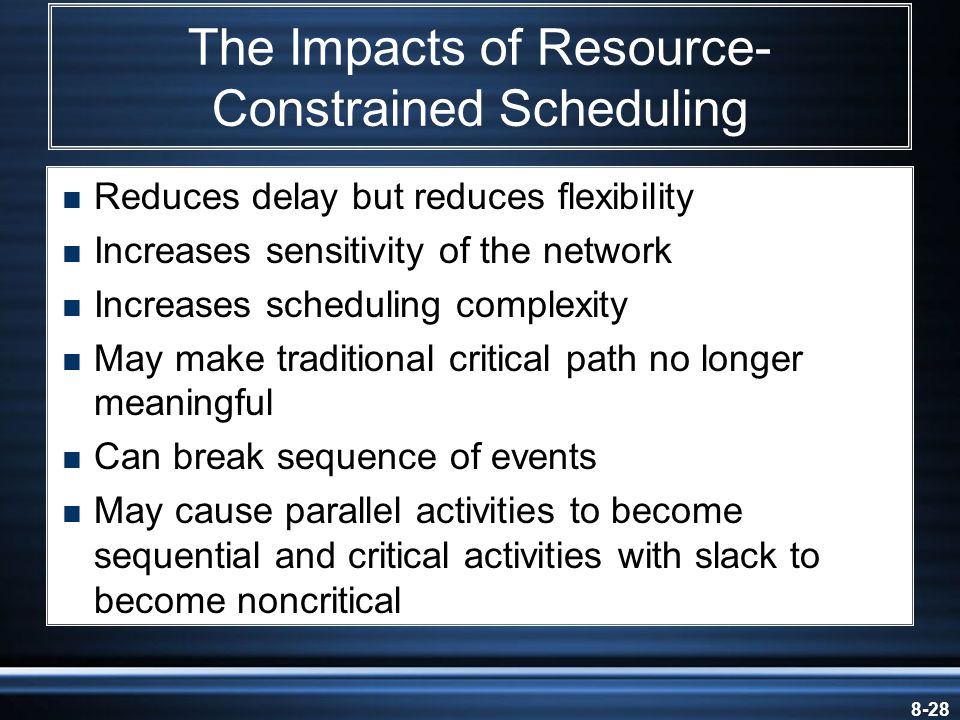 8-28 The Impacts of Resource- Constrained Scheduling  Reduces delay but reduces flexibility  Increases sensitivity of the network  Increases scheduling complexity  May make traditional critical path no longer meaningful  Can break sequence of events  May cause parallel activities to become sequential and critical activities with slack to become noncritical