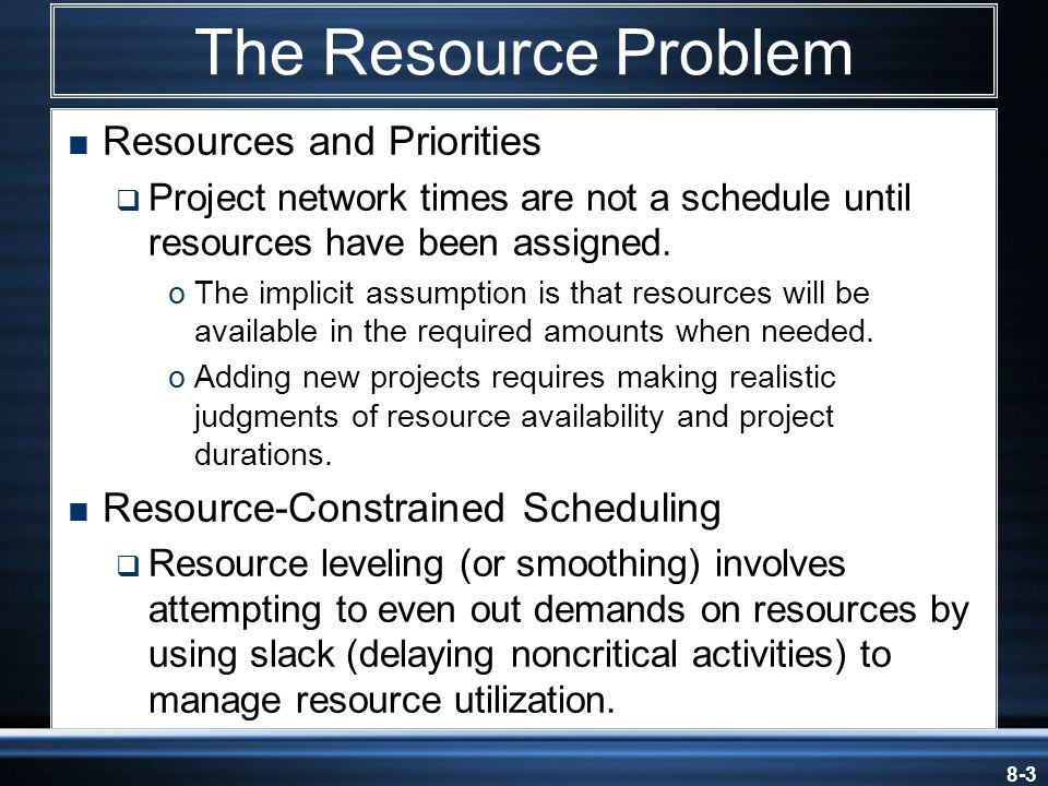 8-14  Resource-Constrained Projects  Projects that involve resources that are limited in quantity or by their availability  Scheduling of activities requires the use of heuristics (rules-of-thumb) that focus on: 1.Minimum slack 2.Smallest (least) duration 3.Lowest activity identification number  The parallel method is used to apply heuristics.