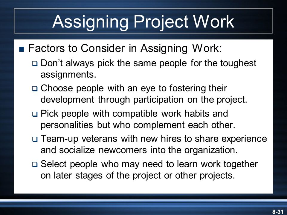 8-31 Assigning Project Work  Factors to Consider in Assigning Work:  Don't always pick the same people for the toughest assignments.