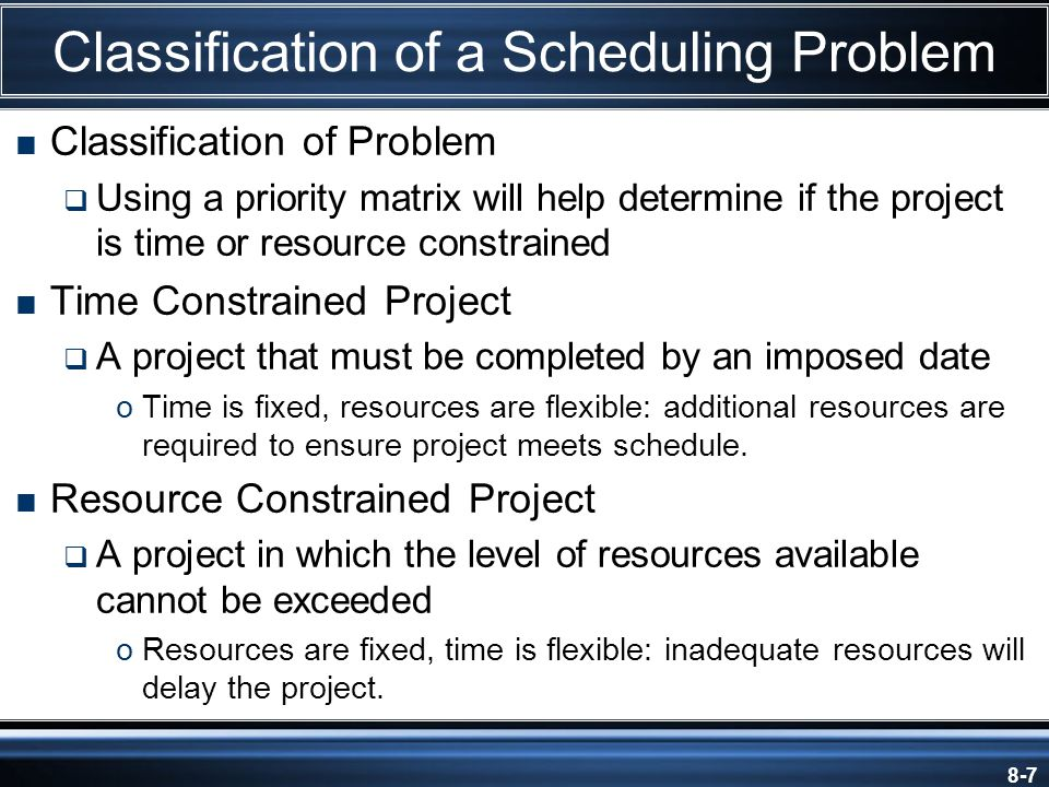 8-7 Classification of a Scheduling Problem  Classification of Problem  Using a priority matrix will help determine if the project is time or resource constrained  Time Constrained Project  A project that must be completed by an imposed date oTime is fixed, resources are flexible: additional resources are required to ensure project meets schedule.