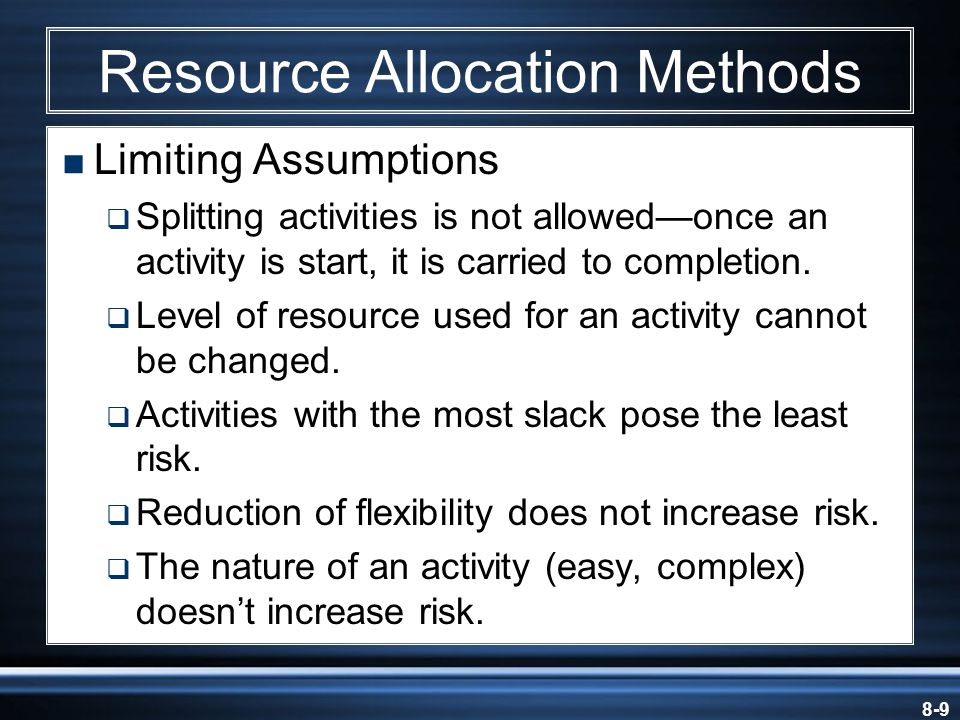 8-9 Resource Allocation Methods  Limiting Assumptions  Splitting activities is not allowed—once an activity is start, it is carried to completion.