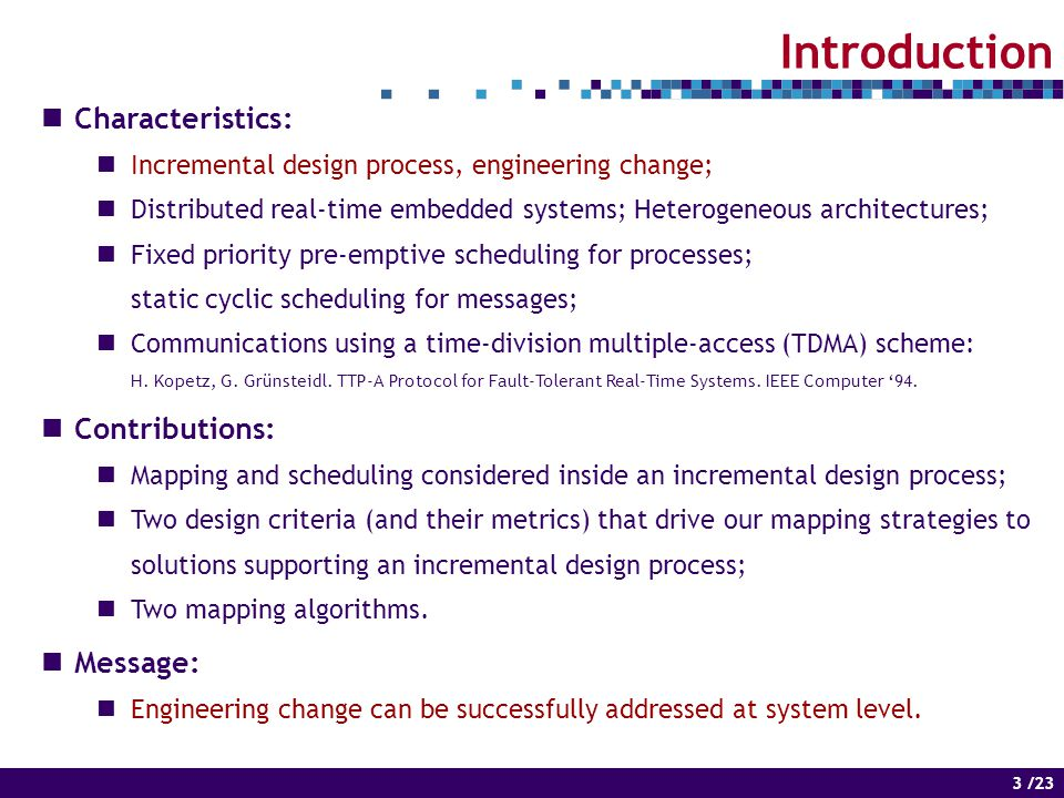 3 of 14 3 /23 Introduction Characteristics: Incremental design process, engineering change; Distributed real-time embedded systems; Heterogeneous architectures; Fixed priority pre-emptive scheduling for processes; static cyclic scheduling for messages; Communications using a time-division multiple-access (TDMA) scheme: H.