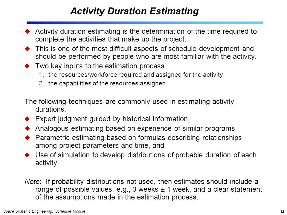 Space Systems Engineering: Schedule Module 14 Activity Duration Estimating  Activity duration estimating is the determination of the time required to complete the activities that make up the project.