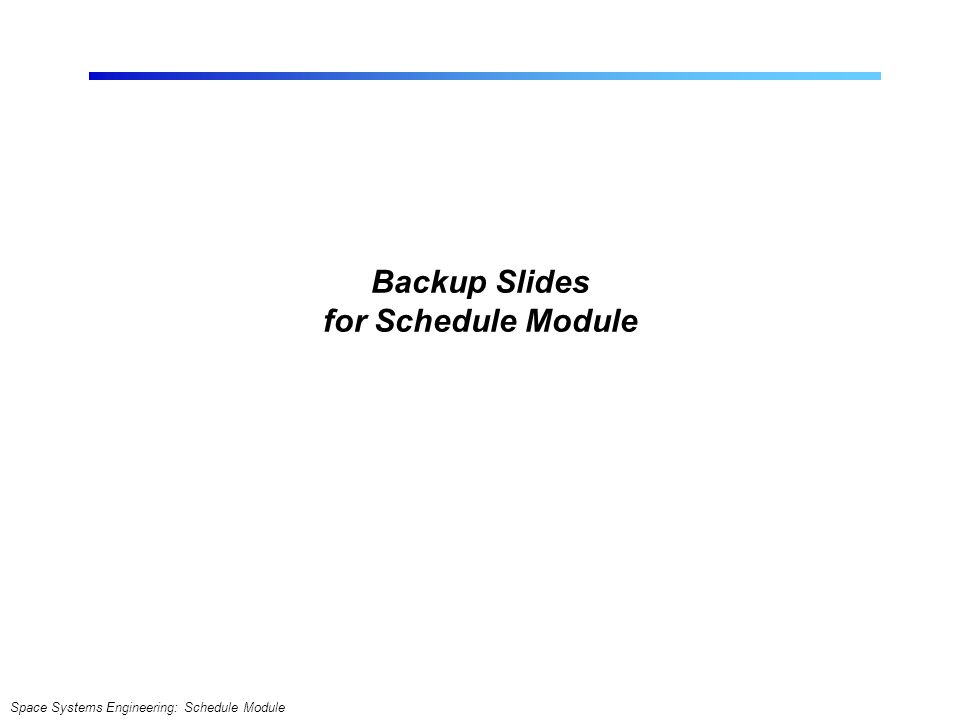 Space Systems Engineering: Schedule Module Backup Slides for Schedule Module