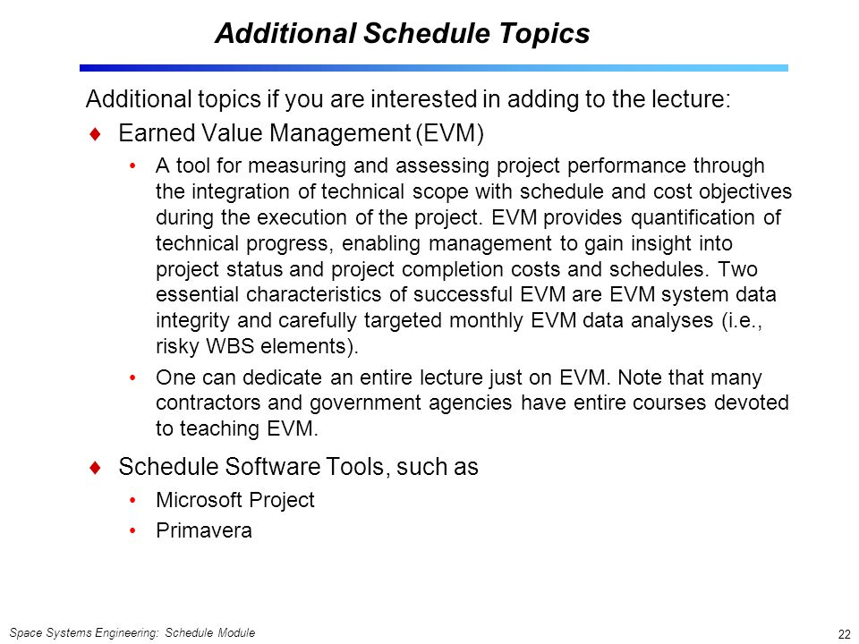 Space Systems Engineering: Schedule Module 22 Additional Schedule Topics Additional topics if you are interested in adding to the lecture:  Earned Value Management (EVM) A tool for measuring and assessing project performance through the integration of technical scope with schedule and cost objectives during the execution of the project.