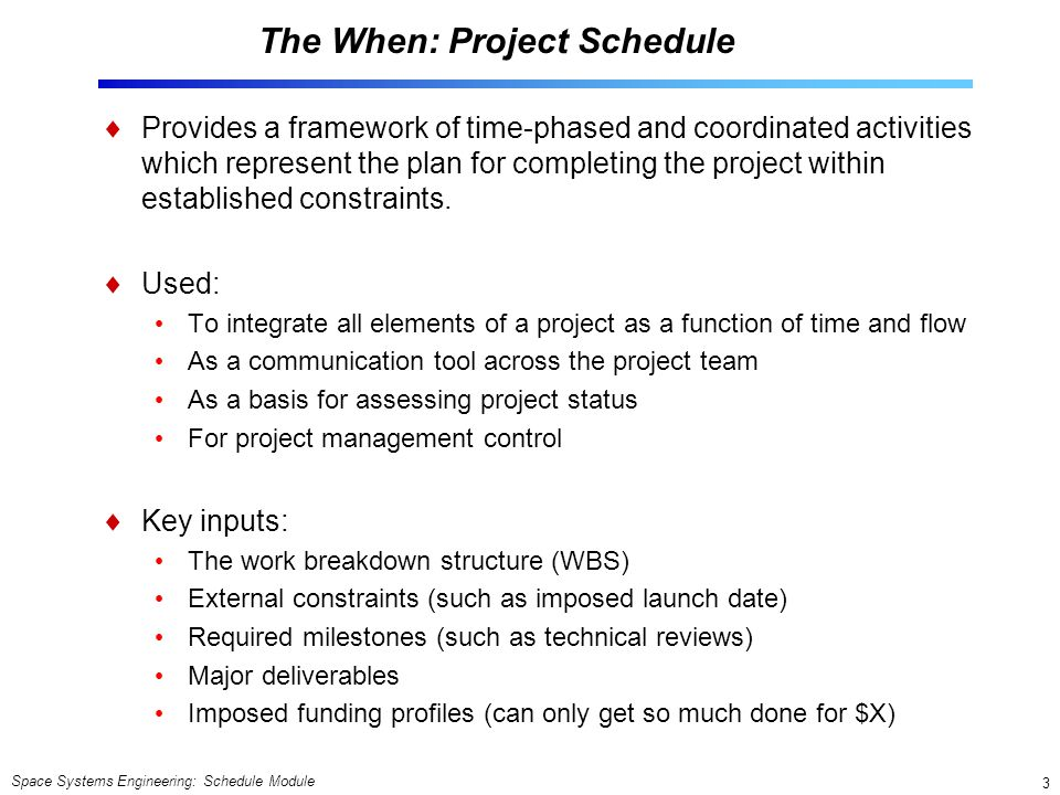 Space Systems Engineering: Schedule Module 3 The When: Project Schedule  Provides a framework of time-phased and coordinated activities which represent the plan for completing the project within established constraints.