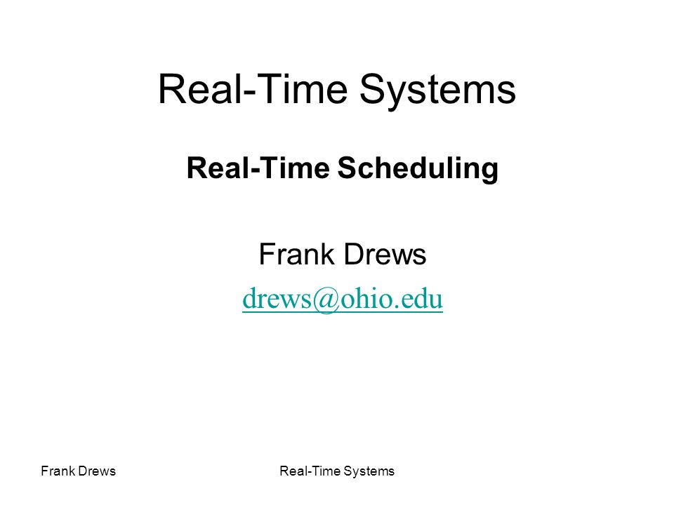 Frank DrewsReal-Time Systems Scheduling: Problem Space Uni-processor / multiprocessor / distributed system Periodic / sporadic /aperiodic tasks Independent / interdependant tasks Preemptive / non-preemptive Tick scheduling / event-driven scheduling Static (at design time) / dynamic (at run-time) Off-line (pre-computed schedule), on-line (scheduling decision at runtime) Handle transient overloads Support Fault tolerance