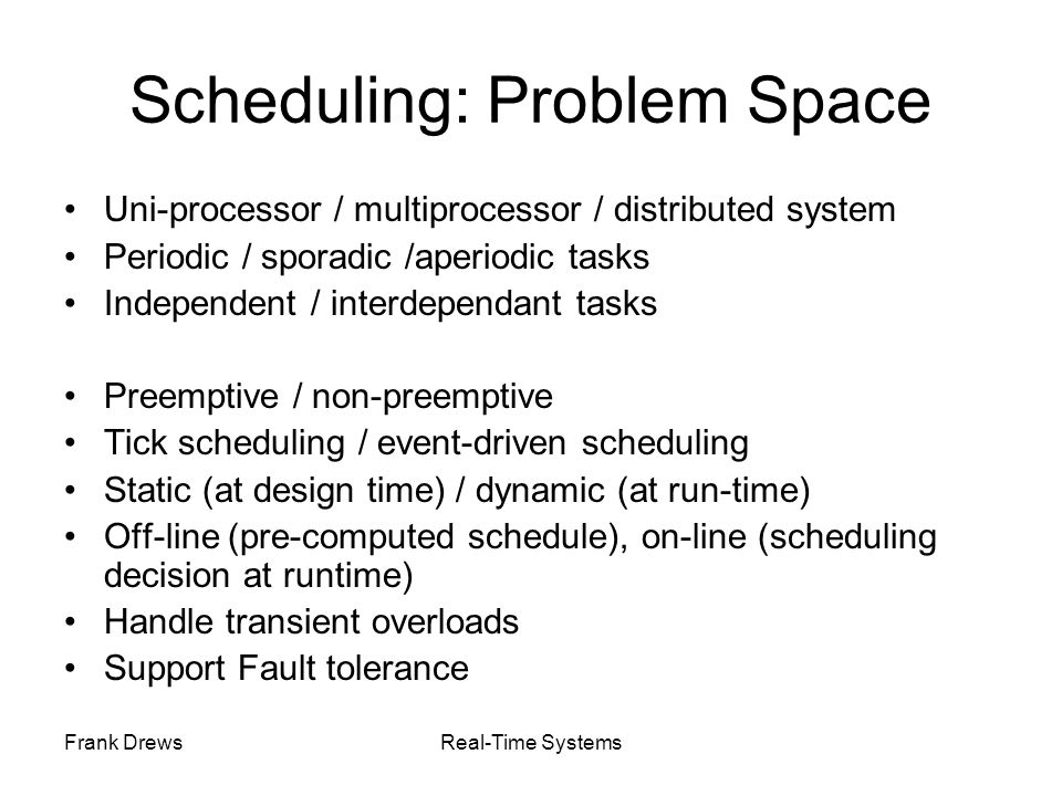 Frank DrewsReal-Time Systems Scheduling: Problem Space Uni-processor / multiprocessor / distributed system Periodic / sporadic /aperiodic tasks Indepe