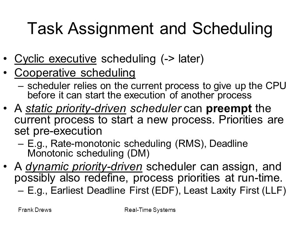 Frank DrewsReal-Time Systems Task Assignment and Scheduling Cyclic executive scheduling (-> later) Cooperative scheduling –scheduler relies on the cur