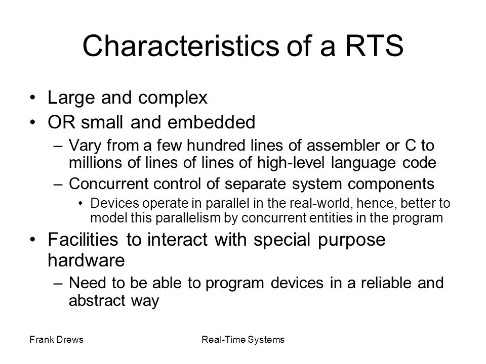Frank DrewsReal-Time Systems Achieving predictability: Memory Applications Current programming languages not expressive enough to prescribe precise timing –Need of specific RT languages Desirable features –no dynamic data structures prevent the possibility of correctly predict time needed to create and destroy dynamic structures –no recursion Impossible/difficult estimation of execution time for recursive programs –only time-bound loops to estimate the duration of cycles Example of RT programming language –Real-Time Concurrent C –Real-Time Euclid –Real-Time Java