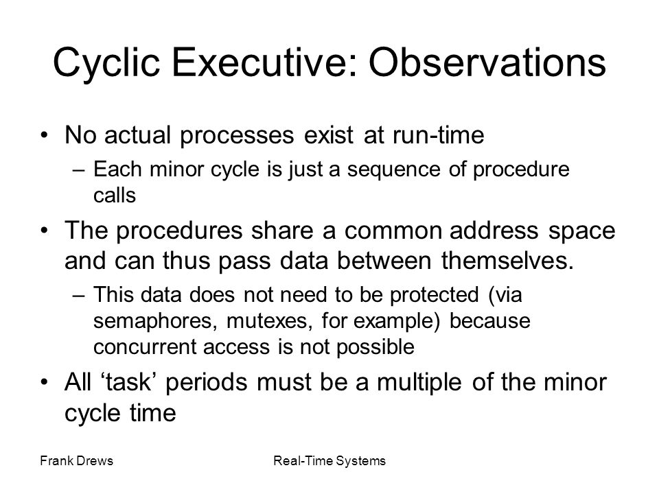 Frank DrewsReal-Time Systems Cyclic Executive: Observations No actual processes exist at run-time –Each minor cycle is just a sequence of procedure ca