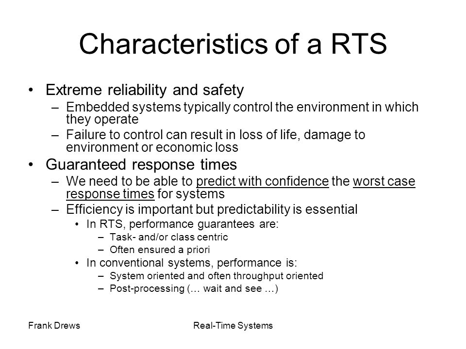 Frank DrewsReal-Time Systems Characteristics of a RTS Extreme reliability and safety –Embedded systems typically control the environment in which they