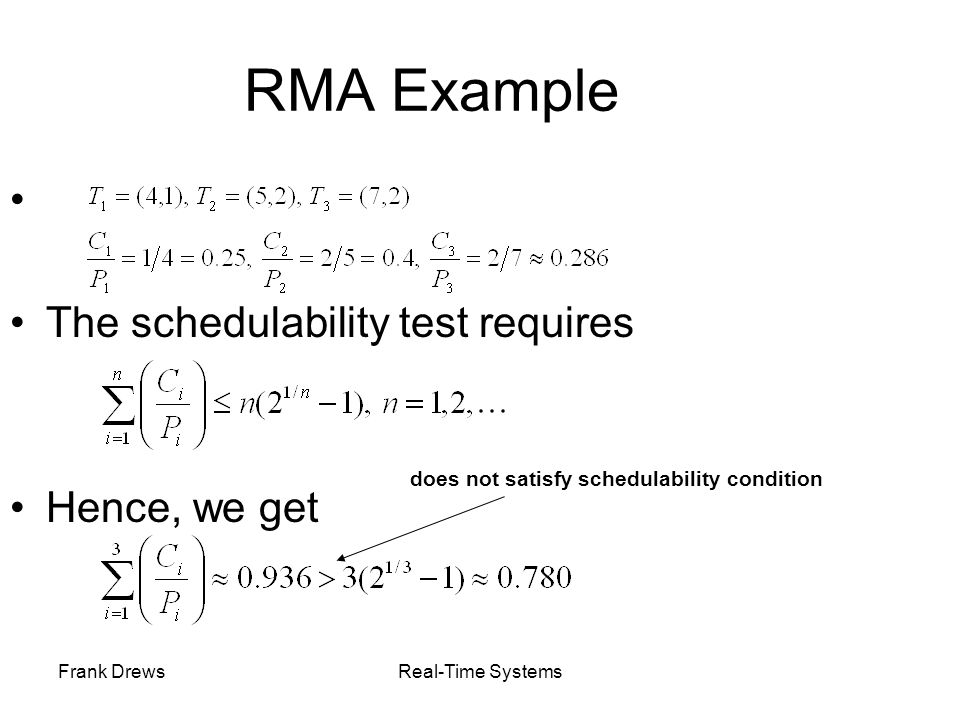 Frank DrewsReal-Time Systems RMA Example The schedulability test requires Hence, we get does not satisfy schedulability condition
