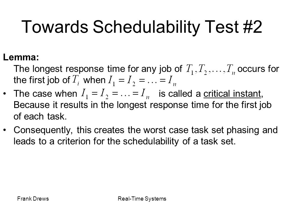 Frank DrewsReal-Time Systems Towards Schedulability Test #2 Lemma: The longest response time for any job of occurs for the first job of when The case