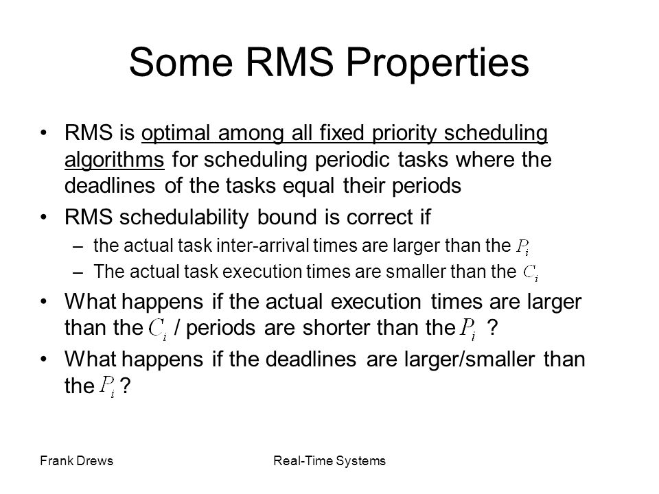 Frank DrewsReal-Time Systems Some RMS Properties RMS is optimal among all fixed priority scheduling algorithms for scheduling periodic tasks where the