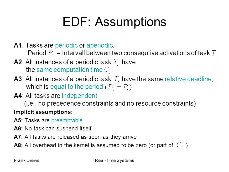 Frank DrewsReal-Time Systems EDF: Assumptions A1: Tasks are periodic or aperiodic. Period = Intervall between two consequtive activations of task A2: