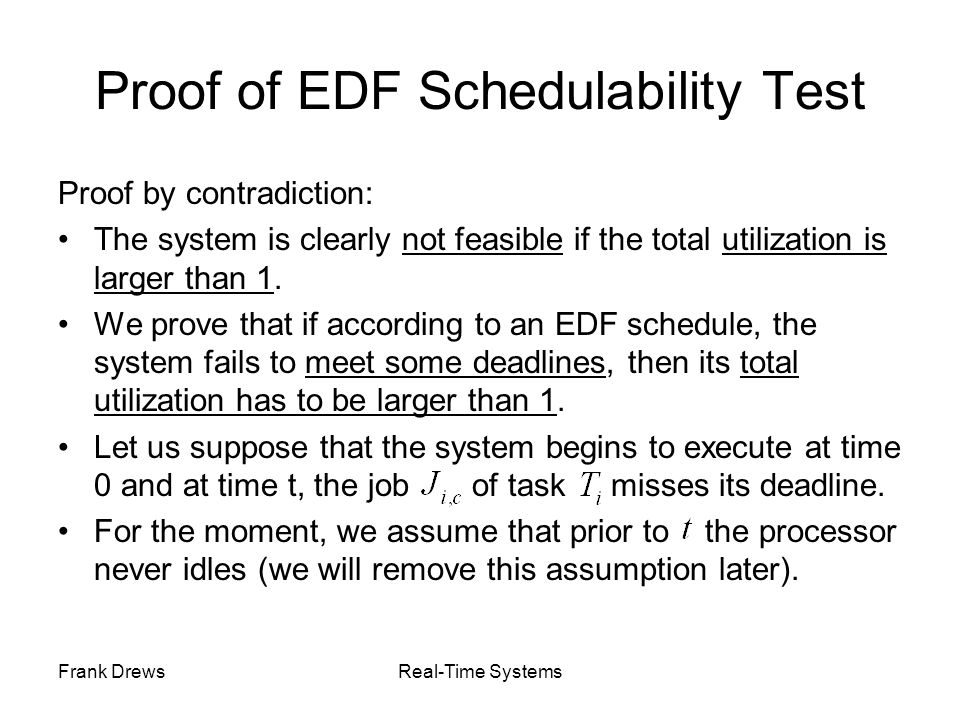 Frank DrewsReal-Time Systems Proof of EDF Schedulability Test Proof by contradiction: The system is clearly not feasible if the total utilization is l