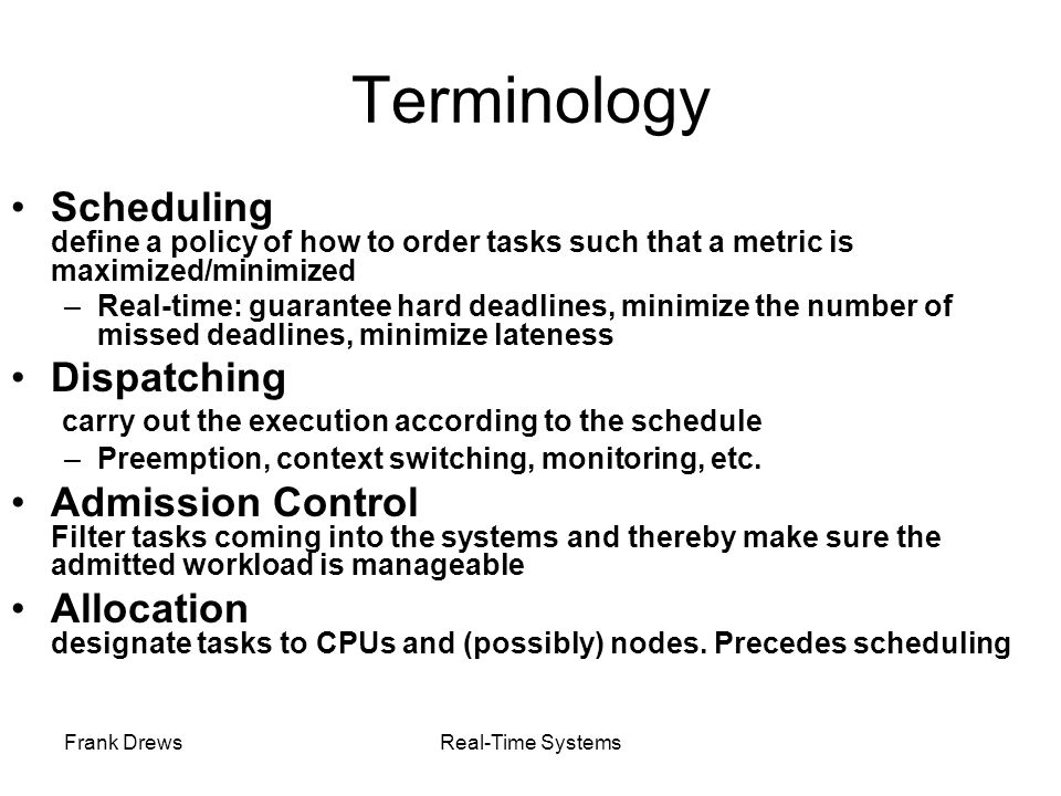 Frank DrewsReal-Time Systems Sketch of Proof for RMA Schedulability Bound Basic Idea: Determine a most difficult-to-schedule system of n tasks among all possible combinations of n tasks A task system is difficult-to-schedule if it is schedulable according to RMS, but it fully utilizes the CPU for some interval of time (that is, any increase in the execution time/decrease in period will render it unschedulable) The most difficult-to-schedule task system is one with the smallest schedulable utilizations of RMS among all difficult-to-schedule task systems.