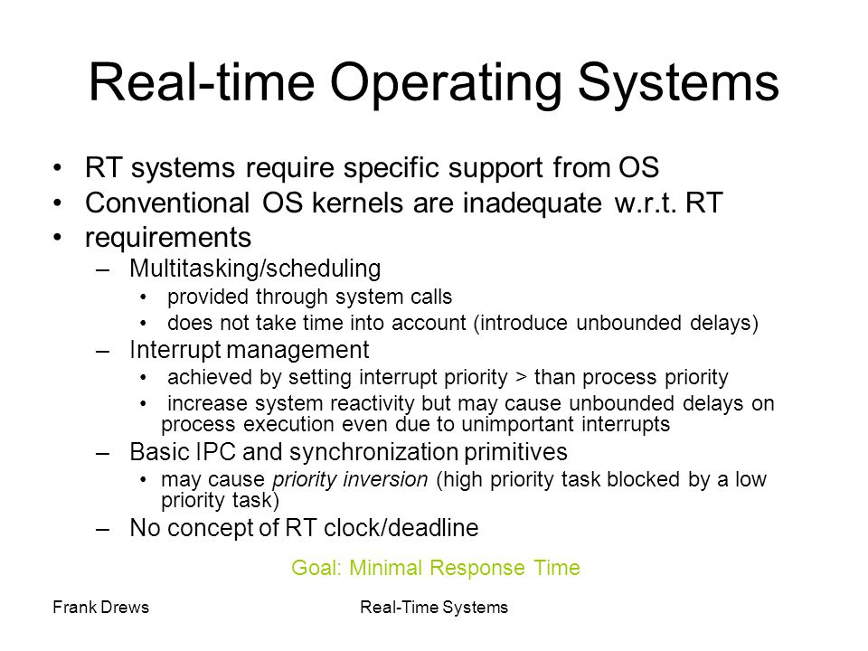 Frank DrewsReal-Time Systems Real-time Operating Systems RT systems require specific support from OS Conventional OS kernels are inadequate w.r.t. RT
