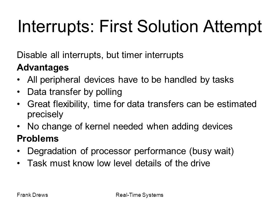 Frank DrewsReal-Time Systems Interrupts: First Solution Attempt Disable all interrupts, but timer interrupts Advantages All peripheral devices have to