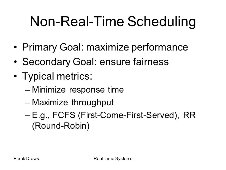 Frank DrewsReal-Time Systems EDF: Schedulability Test Theorem (Utilization-based Schedulability Test): A task set with is schedulable by the earliest deadline first (EDF) scheduling algorithm if Exact schedulability test (necessary + sufficient) Proof: [Liu and Layland, 1973]