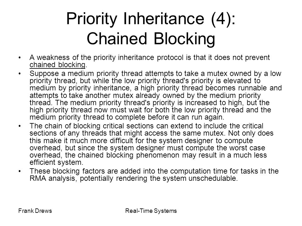 Frank DrewsReal-Time Systems Priority Inheritance (4): Chained Blocking A weakness of the priority inheritance protocol is that it does not prevent ch