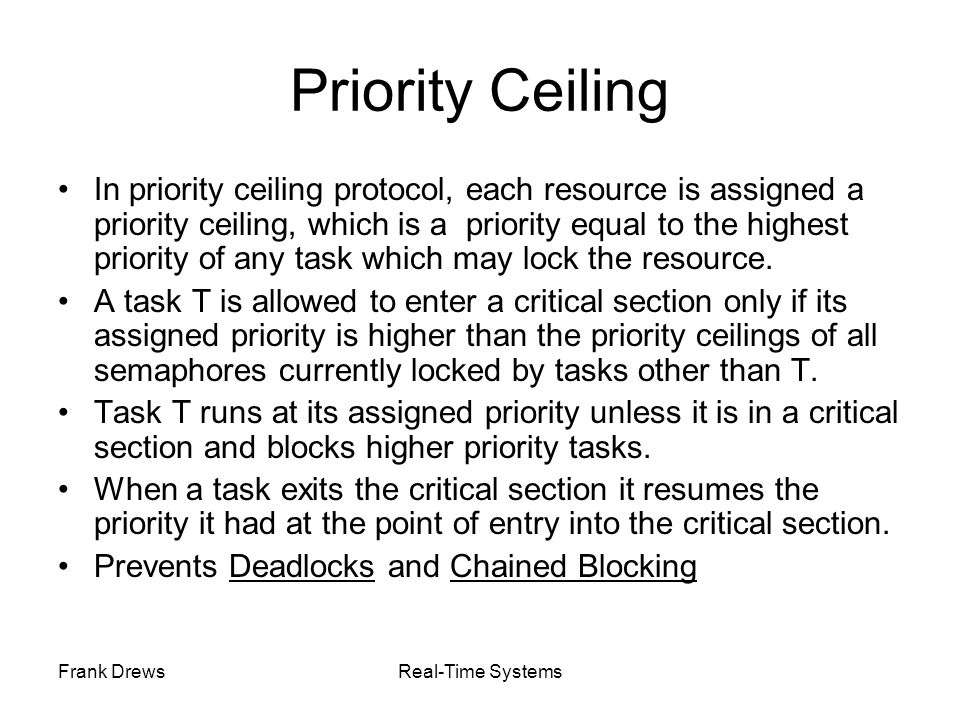 Frank DrewsReal-Time Systems Priority Ceiling In priority ceiling protocol, each resource is assigned a priority ceiling, which is a priority equal to