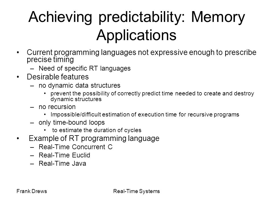 Frank DrewsReal-Time Systems Achieving predictability: Memory Applications Current programming languages not expressive enough to prescribe precise ti