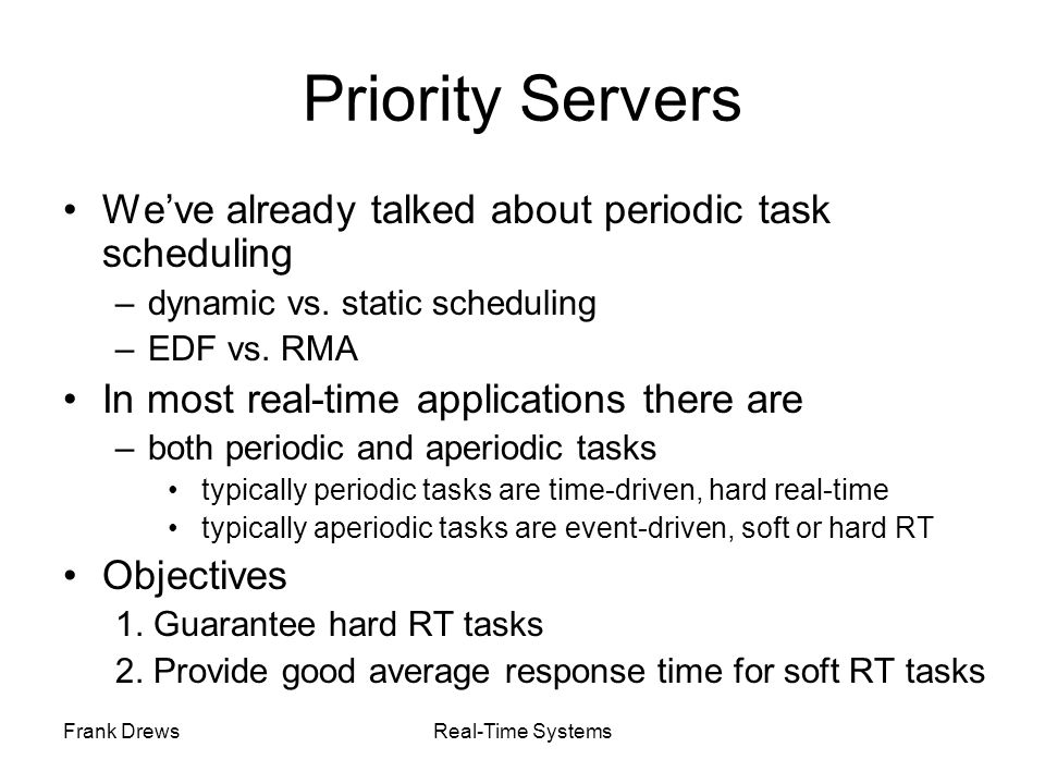 Frank DrewsReal-Time Systems Priority Servers We've already talked about periodic task scheduling –dynamic vs. static scheduling –EDF vs. RMA In most