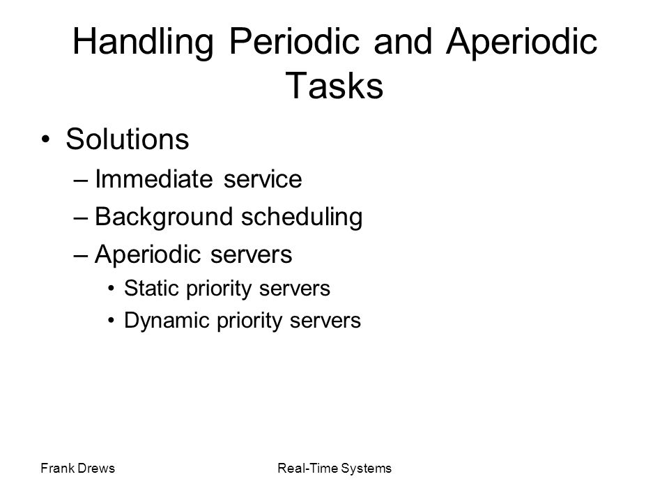 Frank DrewsReal-Time Systems Handling Periodic and Aperiodic Tasks Solutions –Immediate service –Background scheduling –Aperiodic servers Static prior