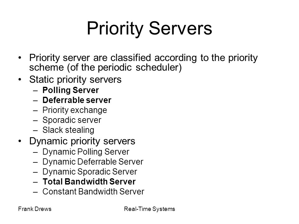 Frank DrewsReal-Time Systems Priority Servers Priority server are classified according to the priority scheme (of the periodic scheduler) Static prior