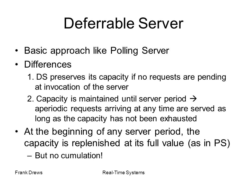 Frank DrewsReal-Time Systems Deferrable Server Basic approach like Polling Server Differences 1. DS preserves its capacity if no requests are pending