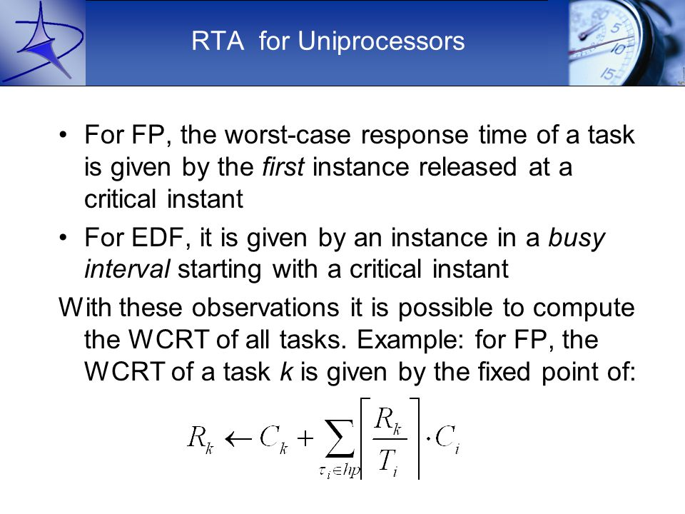 RTA for Uniprocessors For FP, the worst-case response time of a task is given by the first instance released at a critical instant For EDF, it is given by an instance in a busy interval starting with a critical instant With these observations it is possible to compute the WCRT of all tasks.