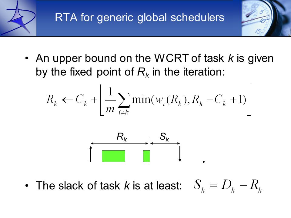 RTA for generic global schedulers An upper bound on the WCRT of task k is given by the fixed point of R k in the iteration: The slack of task k is at least: RkRk SkSk