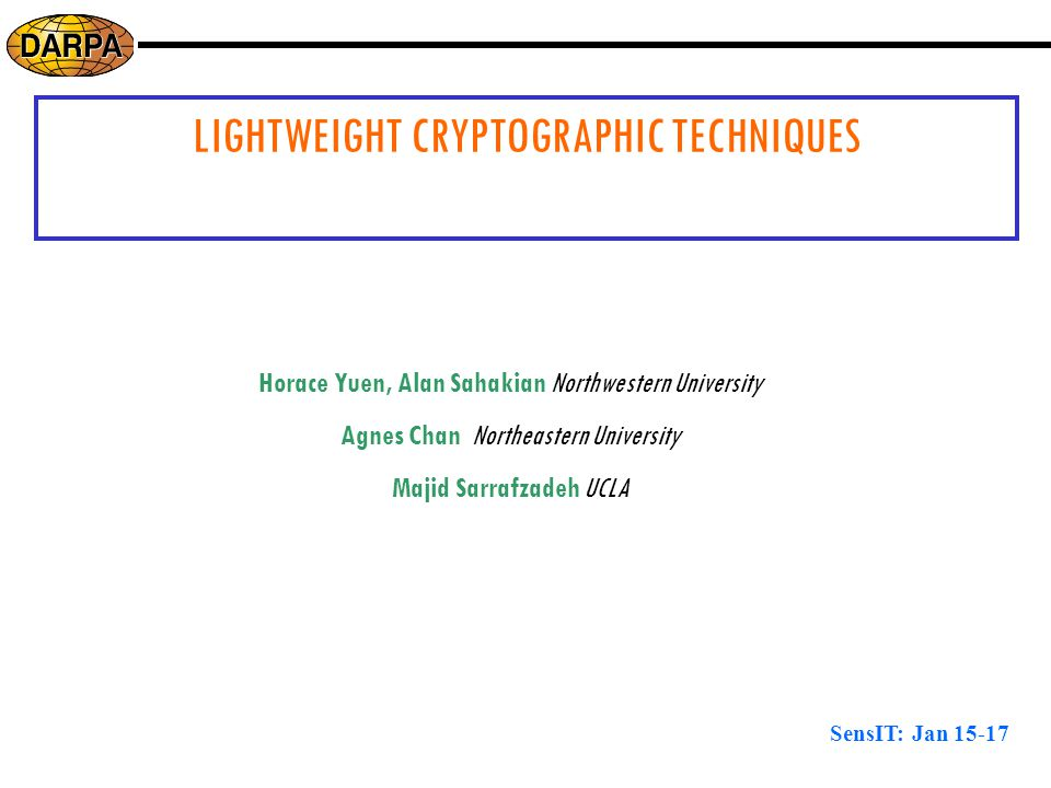 SensIT: Jan 15-17 LIGHTWEIGHT CRYPTOGRAPHIC TECHNIQUES Horace Yuen, Alan Sahakian Northwestern University Agnes Chan Northeastern University Majid Sarrafzadeh UCLA