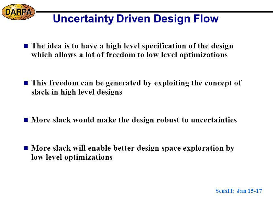 SensIT: Jan 15-17 Uncertainty Driven Design Flow The idea is to have a high level specification of the design which allows a lot of freedom to low level optimizations This freedom can be generated by exploiting the concept of slack in high level designs More slack would make the design robust to uncertainties More slack will enable better design space exploration by low level optimizations
