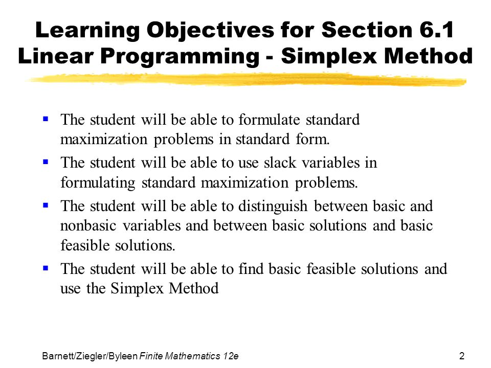 2Barnett/Ziegler/Byleen Finite Mathematics 12e Learning Objectives for Section 6.1 Linear Programming - Simplex Method  The student will be able to f