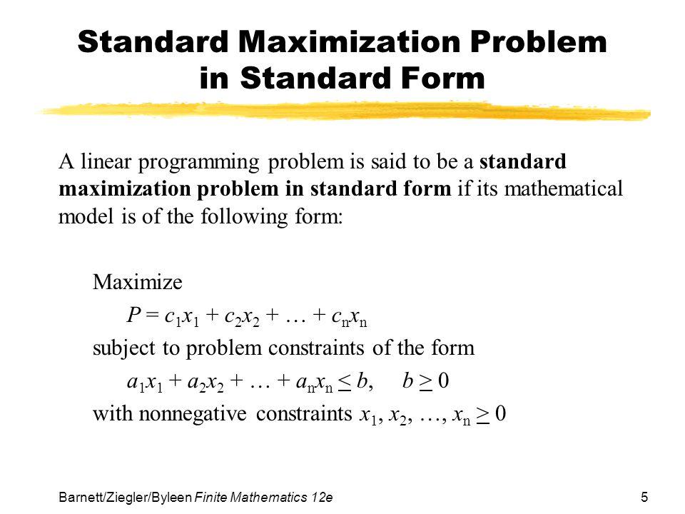 5Barnett/Ziegler/Byleen Finite Mathematics 12e Standard Maximization Problem in Standard Form A linear programming problem is said to be a standard ma