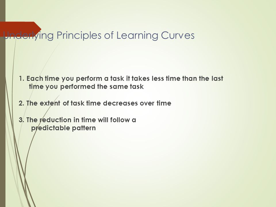Underlying Principles of Learning Curves 1. Each time you perform a task it takes less time than the last time you performed the same task 2. The exte
