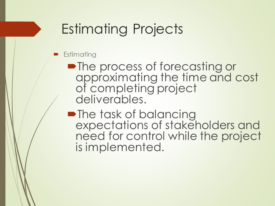 Estimating Projects  Estimating  The process of forecasting or approximating the time and cost of completing project deliverables.  The task of bal