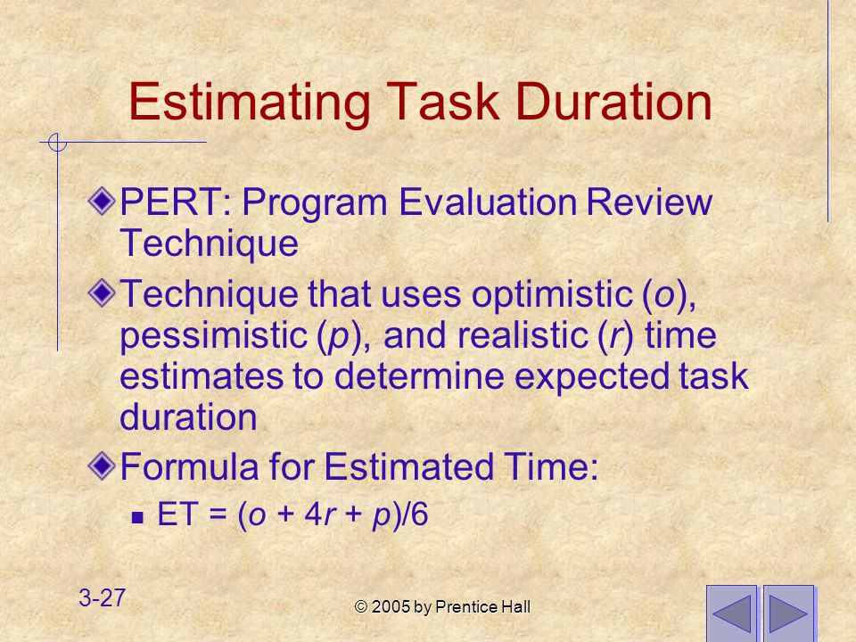 © 2005 by Prentice Hall 3-27 Estimating Task Duration PERT: Program Evaluation Review Technique Technique that uses optimistic (o), pessimistic (p), and realistic (r) time estimates to determine expected task duration Formula for Estimated Time: ET = (o + 4r + p)/6